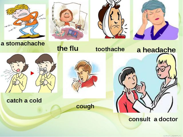 a stomachache a headache the flu toothache catch a cold cough consult a doctor