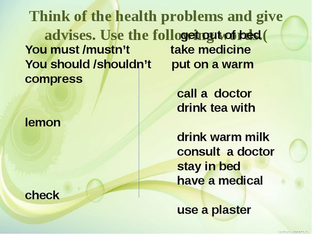 Think of the health problems and give advises. Use the following words.( get...