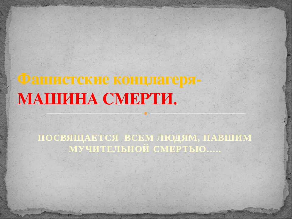 ПОСВЯЩАЕТСЯ ВСЕМ ЛЮДЯМ, ПАВШИМ МУЧИТЕЛЬНОЙ СМЕРТЬЮ….. Фашистские концлагеря-...