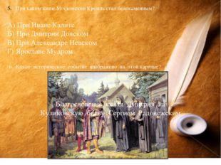 При каком князе Московский Кремль стал белокаменным? А) При Иване Калите Б) П