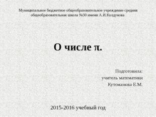 О числе π. Подготовила: учитель математики Кутоманова Е.М. 2015-2016 учебный