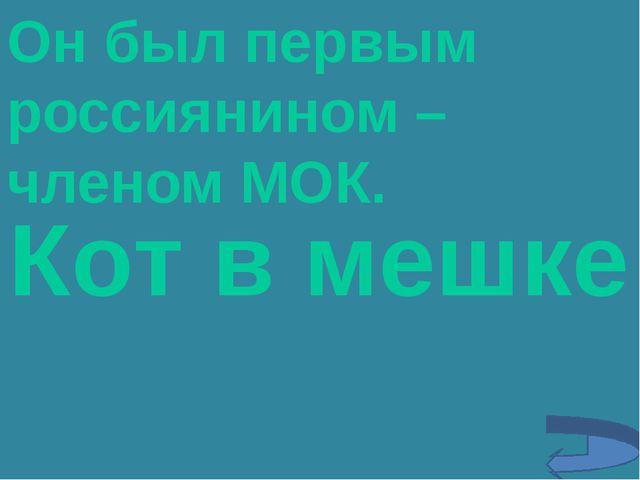 Он был первым россиянином – членом МОК. Кот в мешке