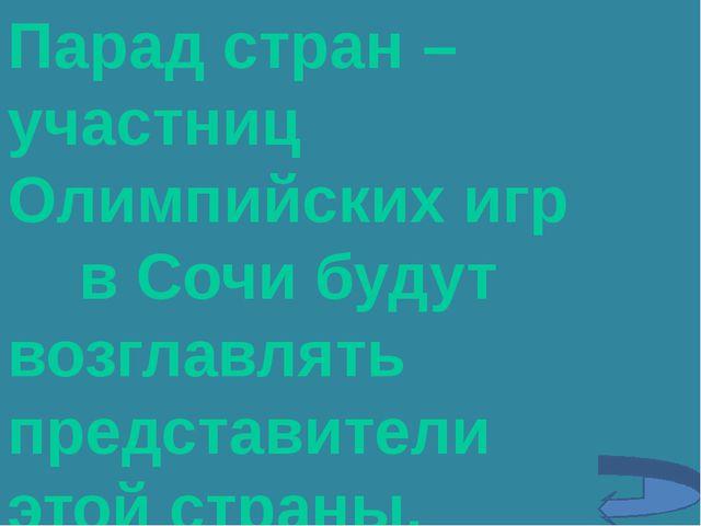 Парад стран – участниц Олимпийских игр в Сочи будут возглавлять представители...