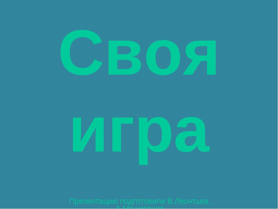 Своя игра Презентацию подготовили В.Леонтьев, А.Машковцев