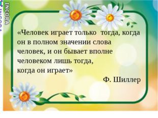 «Человек играет только тогда, когда он в полном значении слова человек, и он