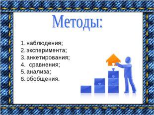 наблюдения; эксперимента; анкетирования; 4. сравнения; анализа; обобщения.
