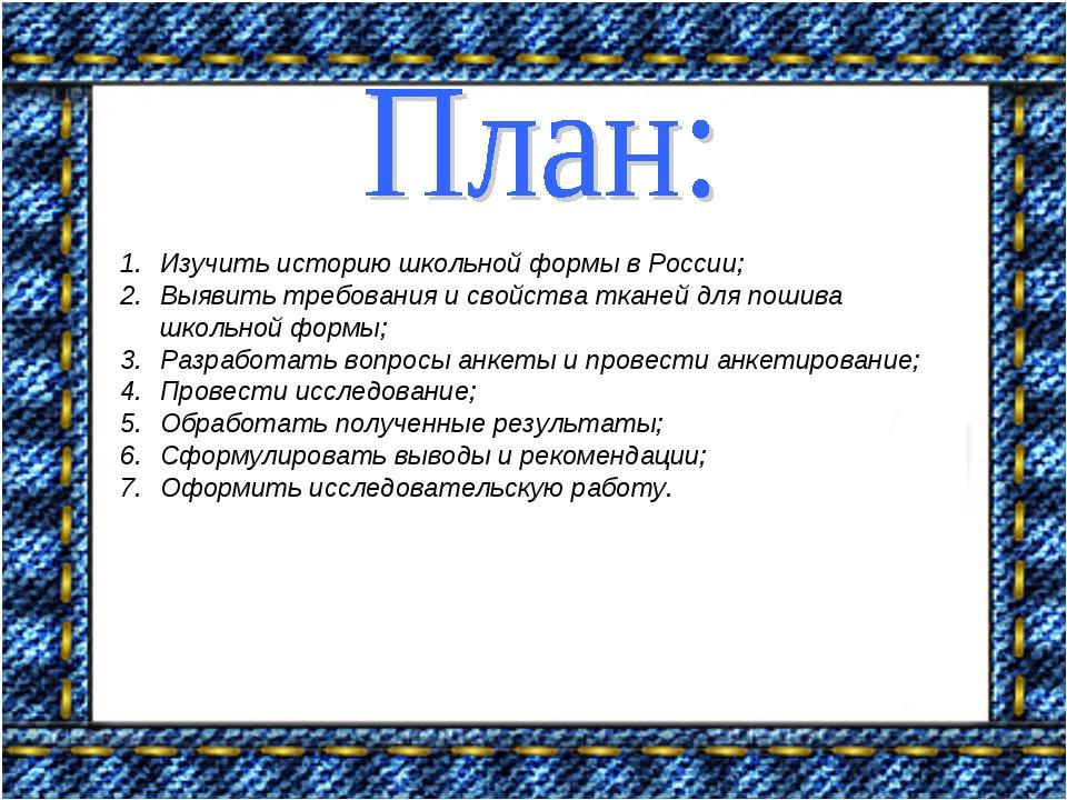 Изучить историю школьной формы в России; Выявить требования и свойства тканей...