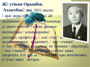 Жәутіков Орынбек Ахметбекұлы 1911 жылы Қарағанды облысы Ақтоғай ауданының Қыз