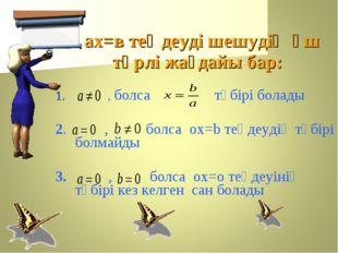 ах=в теңдеуді шешудің үш түрлі жағдайы бар: 1. , болса түбірі болады 2. , бо