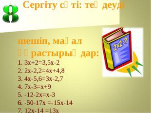 Сергіту сәті: теңдеуді шешіп, мақал құрастырыңдар: 1. 3х+2=3,5х-2 2. 2х-2,2=