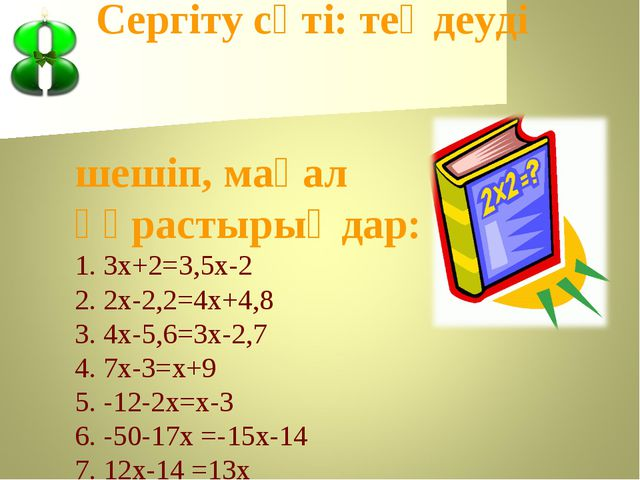 Сергіту сәті: теңдеуді шешіп, мақал құрастырыңдар: 1. 3х+2=3,5х-2 2. 2х-2,2=...