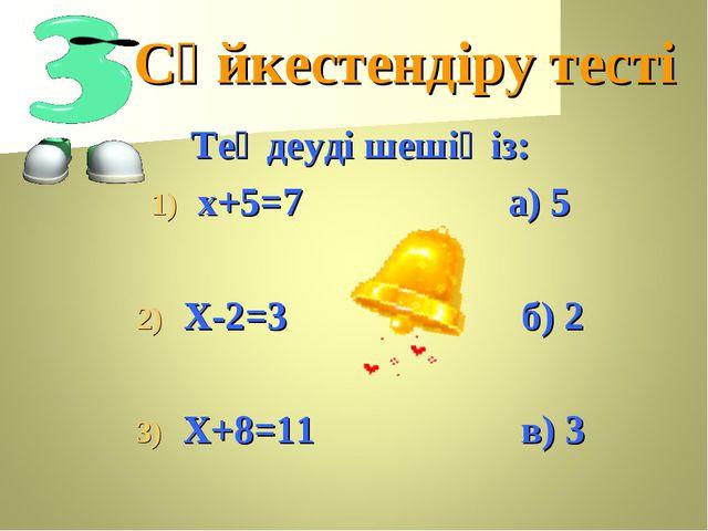 Сәйкестендіру тесті Теңдеуді шешіңіз: х+5=7 а) 5 Х-2=3 б) 2 Х+8=11 в) 3