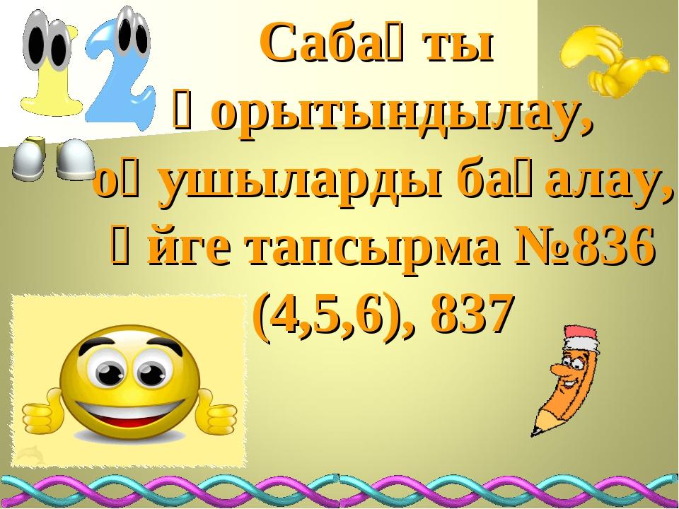 Сабақты қорытындылау, оқушыларды бағалау, үйге тапсырма №836 (4,5,6), 837