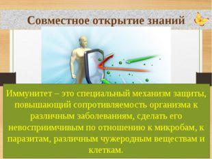 Совместное открытие знаний Иммунитет – это специальный механизм защиты, повы