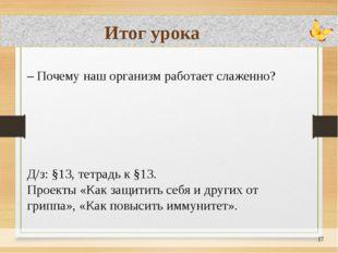 Итог урока – Почему наш организм работает слаженно? Д/з: §13, тетрадь к §13