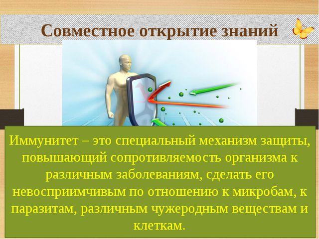 Совместное открытие знаний Иммунитет – это специальный механизм защиты, повы...