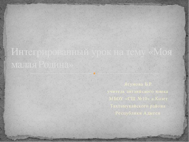 Ягумова Б.Р. учитель английского языка МБОУ «СШ №10» а.Козет Тахтамукайского...