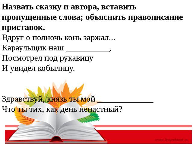 Назвать сказку и автора, вставить пропущенные слова; объяснить правописание...