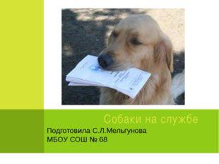 Подготовила C.Л.Мельгунова МБОУ СОШ № 68 Собаки на службе