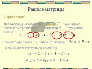 Равные матрицы Определение Две матрицы называются равными, если они имеют оди