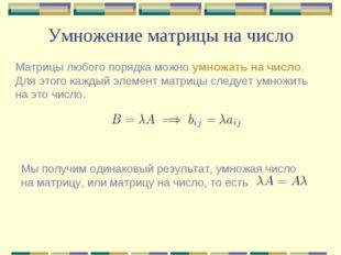 Умножение матрицы на число Матрицы любого порядка можно умножать на число. Дл