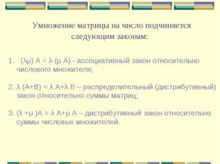 Умножение матрицы на число подчиняется следующим законам: (λμ) А = λ (μ А) -