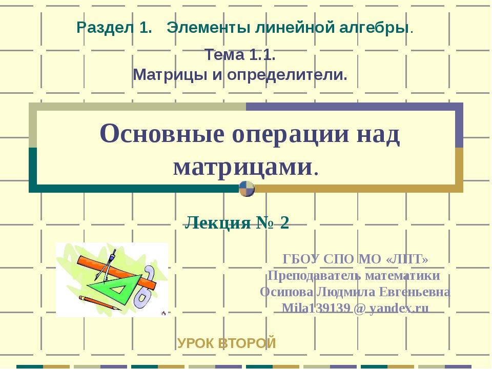 Основные операции над матрицами. ГБОУ СПО МО «ЛПТ» Преподаватель математики...