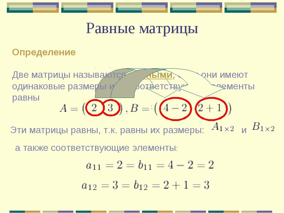 Равные матрицы Определение Две матрицы называются равными, если они имеют оди...