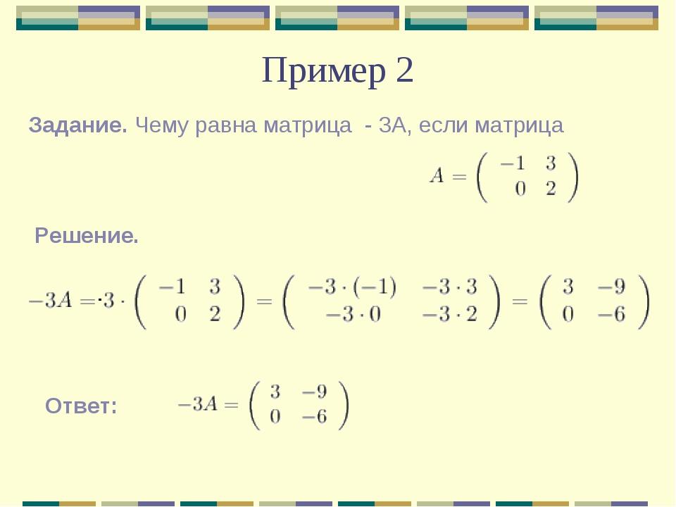 Пример 2 Задание. Чему равна матрица - 3А, если матрица  Реш...
