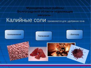 Калийные соли применяются для: удобрение почв. Муниципальные районы Волгоград