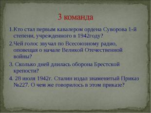1.Кто стал первым кавалером ордена Суворова 1-й степени, учрежденного в 1942г