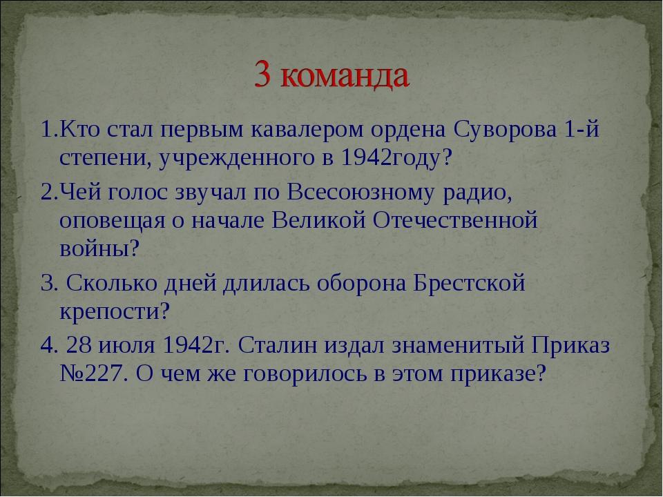 1.Кто стал первым кавалером ордена Суворова 1-й степени, учрежденного в 1942г...