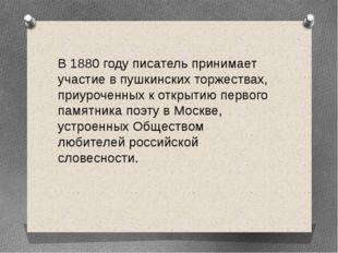 В 1880 году писатель принимает участие в пушкинских торжествах, приуроченных