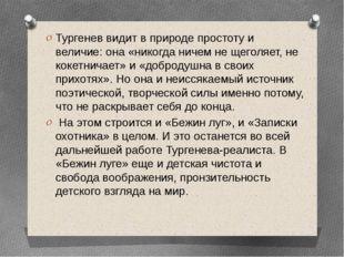 Тургенев видит в природе простоту и величие: она «никогда ничем не щеголяет,