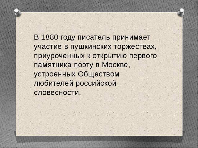 В 1880 году писатель принимает участие в пушкинских торжествах, приуроченных...