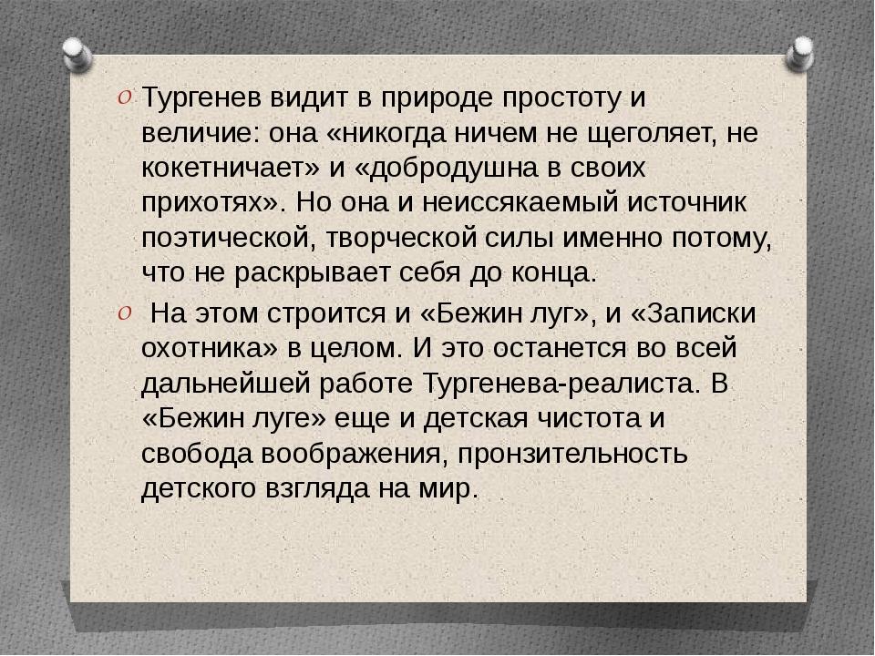 Тургенев видит в природе простоту и величие: она «никогда ничем не щеголяет,...