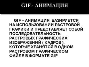 GIF – АНИМАЦИЯ БАЗИРУЕТСЯ НА ИСПОЛЬЗОВАНИИ РАСТРОВОЙ ГРАФИКИ И ПРЕДСТАВЛЯЕТ