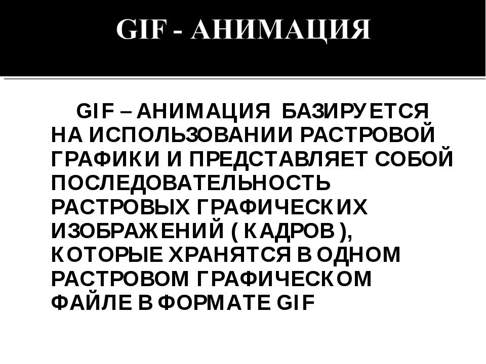 GIF – АНИМАЦИЯ БАЗИРУЕТСЯ НА ИСПОЛЬЗОВАНИИ РАСТРОВОЙ ГРАФИКИ И ПРЕДСТАВЛЯЕТ...