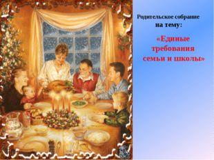 «Единые требования семьи и школы» Родительское собрание на тему: