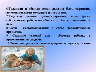 6.Традиции и обычаи семьи должны быть окрашены положительными эмоциями и чувс