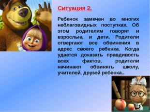 Ситуация 2. Ребенок замечен во многих неблаговидных поступках. Об этом родите