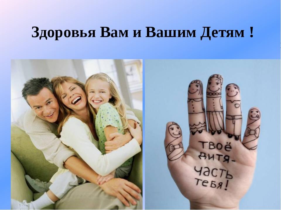 Здоровья Вам и Вашим Детям !