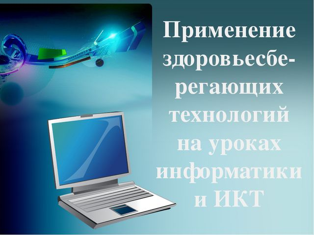 Применение здоровьесбе- регающих технологий на уроках информатики и ИКТ