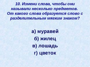 10. Измени слова, чтобы они называли несколько предметов. От какого слова обр