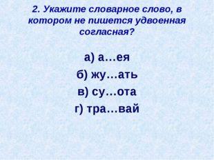 2. Укажите словарное слово, в котором не пишется удвоенная согласная? а) а…ея