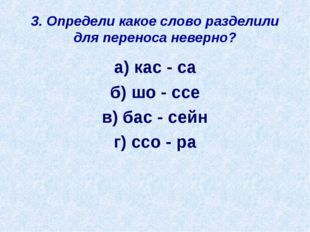 3. Определи какое слово разделили для переноса неверно? а) кас - са б) шо - с