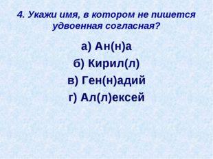 4. Укажи имя, в котором не пишется удвоенная согласная? а) Ан(н)а б) Кирил(л)