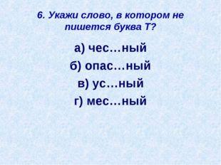 6. Укажи слово, в котором не пишется буква Т? а) чес…ный б) опас…ный в) ус…ны