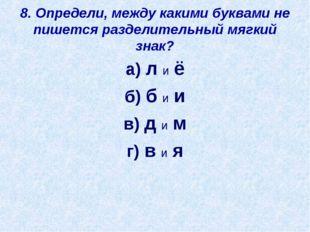 8. Определи, между какими буквами не пишется разделительный мягкий знак? а) л