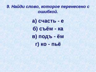 9. Найди слово, которое перенесено с ошибкой. а) счасть - е б) съём - ка в) п
